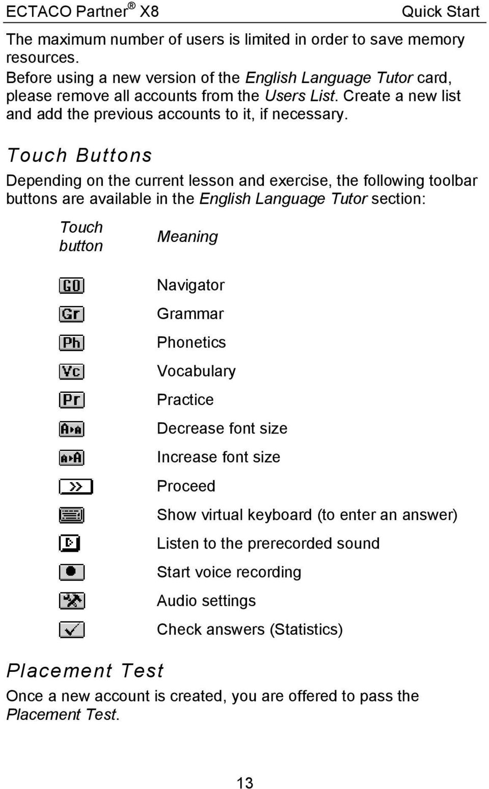 Touch Buttons Depending on the current lesson and exercise, the following toolbar buttons are available in the English Language Tutor section: Touch button Meaning Placement Test Navigator