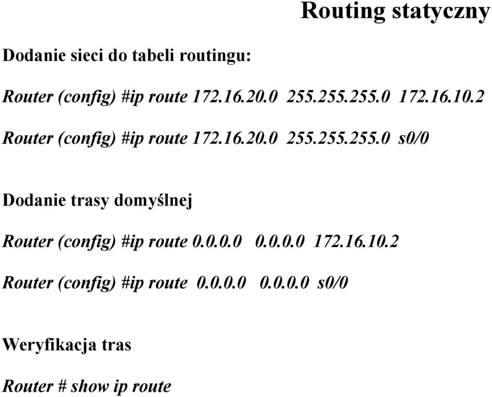 0.0.0 0.0.0.0 172.16.10.2 Router (config) #ip route 0.0.0.0 0.0.0.0 s0/0 Weryfikacja tras Router # show ip route