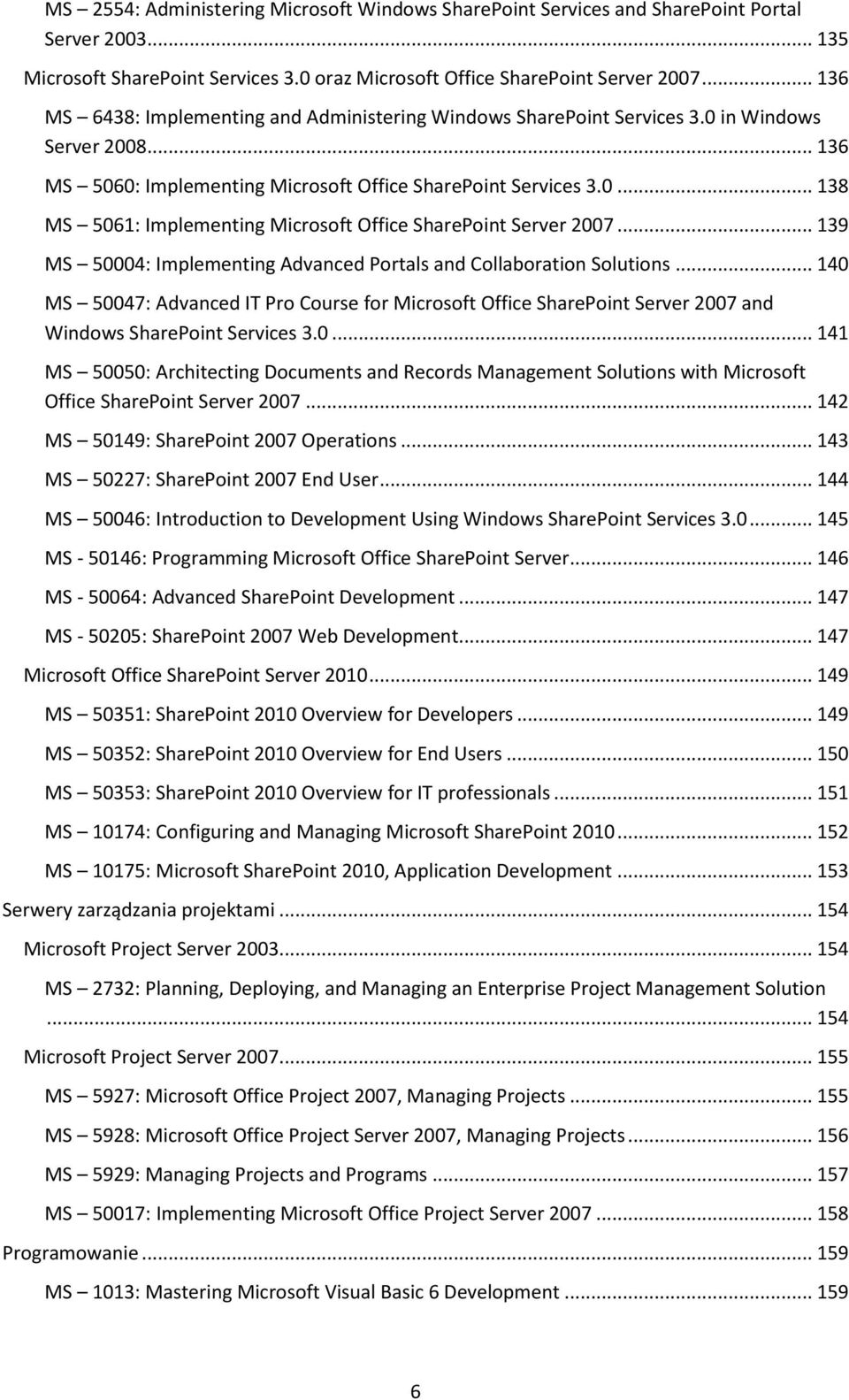 .. 139 MS 50004: Implementing Advanced Portals and Collaboration Solutions... 140 MS 50047: Advanced IT Pro Course for Microsoft Office SharePoint Server 2007 and Windows SharePoint Services 3.0... 141 MS 50050: Architecting Documents and Records Management Solutions with Microsoft Office SharePoint Server 2007.