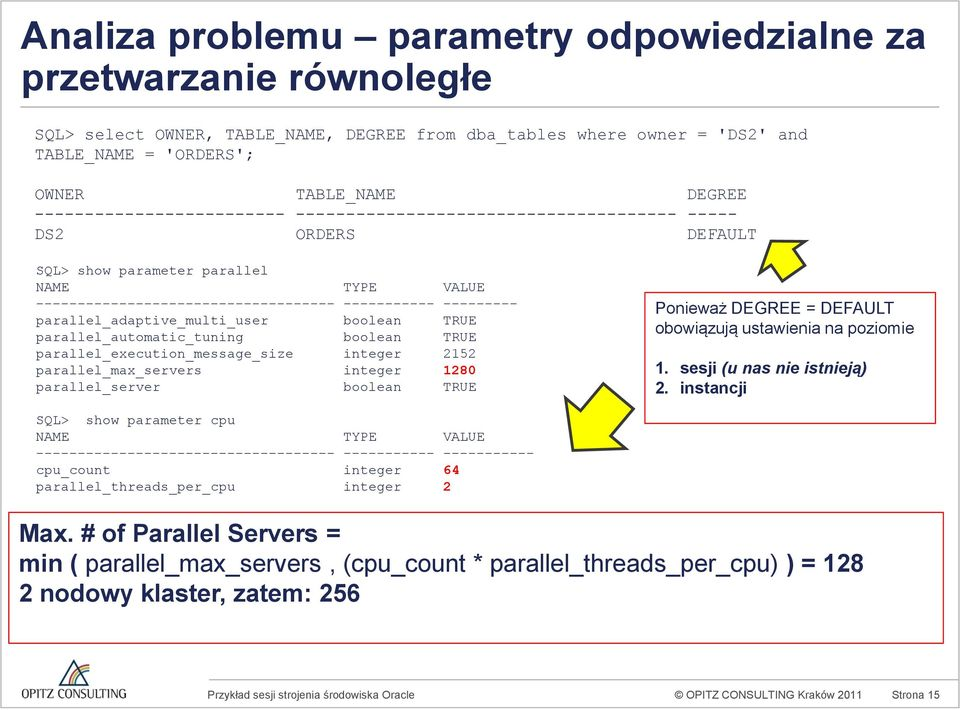 parallel_adaptive_multi_user boolean TRUE parallel_automatic_tuning boolean TRUE parallel_execution_message_size integer 2152 parallel_max_servers integer 1280 parallel_server boolean TRUE Ponieważ