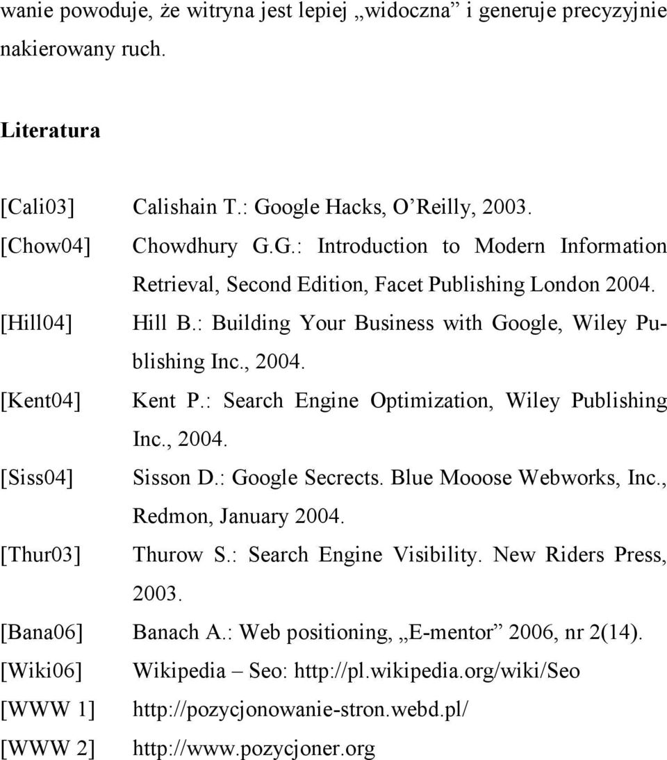 : Building Your Business with Google, Wiley Publishing Inc., 2004. [Kent04] Kent P.: Search Engine Optimization, Wiley Publishing Inc., 2004. [Siss04] Sisson D.: Google Secrects.
