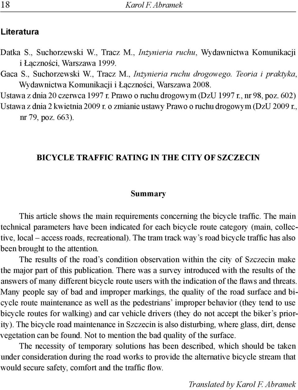 o zmianie ustawy Prawo o ruchu drogowym (DzU 2009 r., nr 79, poz. 663). BICYCLE TRAFFIC RATING IN THE CITY OF SZCZECIN Summary This article shows the main requirements concerning the bicycle traffic.