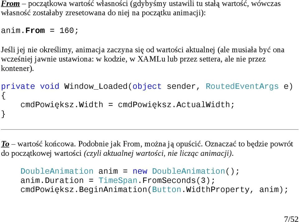 kontener). private void Window_Loaded(object sender, RoutedEventArgs e) { cmdpowiększ.width = cmdpowiększ.actualwidth; } To wartość końcowa. Podobnie jak From, można ją opuścić.