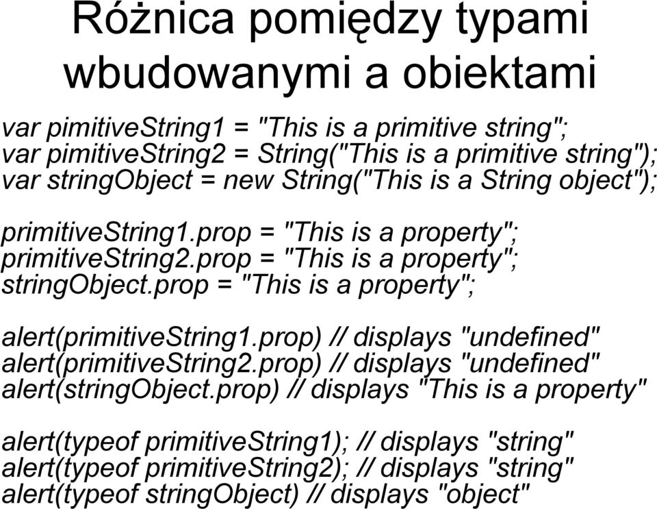 "prop = ""This is a property""; alert(primitivestring1.prop) // displays ""undefined"" alert(primitivestring2.prop) // displays ""undefined"" alert(stringobject."