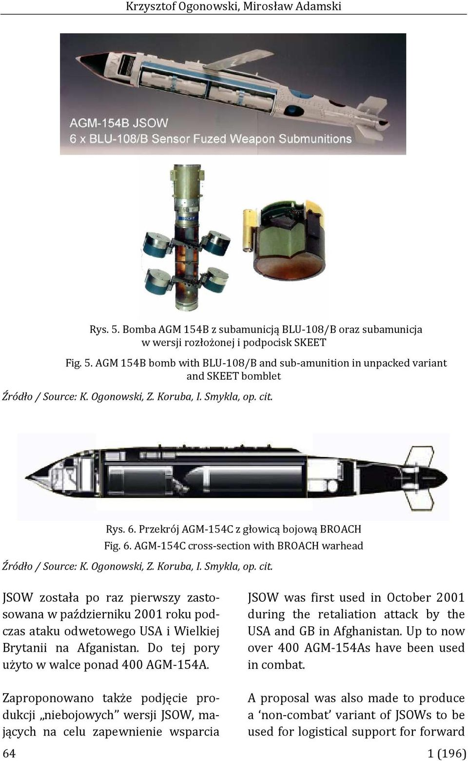 Do tej pory użyto w wale ponad 400 AGM-154A. JSOW was first used in Otober 2001 during the retaliation attak by the USA and GB in Afghanistan. Up to now over 400 AGM-154As have been used in ombat.