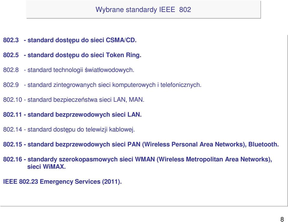 802.14 - standard dostępu do telewizji kablowej. 802.15 - standard bezprzewodowych sieci PAN (Wireless Personal Area Networks), Bluetooth. 802.16 - standardy szerokopasmowych sieci WMAN (Wireless Metropolitan Area Networks), sieci WiMAX.