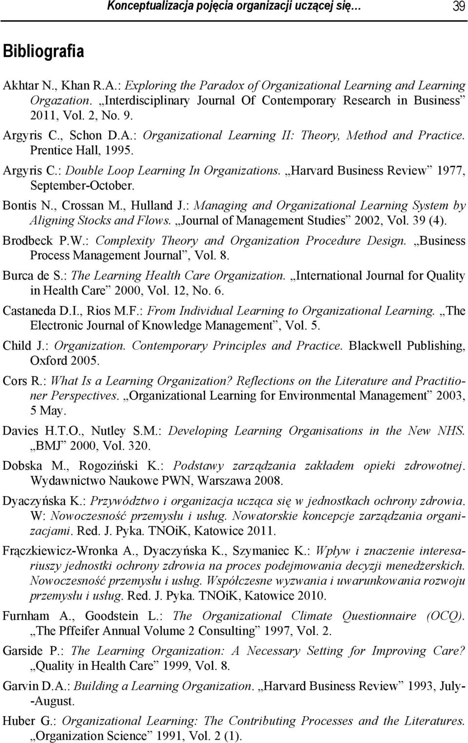 Harvard Business Review 1977, September-October. Bontis N., Crossan M., Hulland J.: Managing and Organizational Learning System by Aligning Stocks and Flows. Journal of Management Studies 2002, Vol.