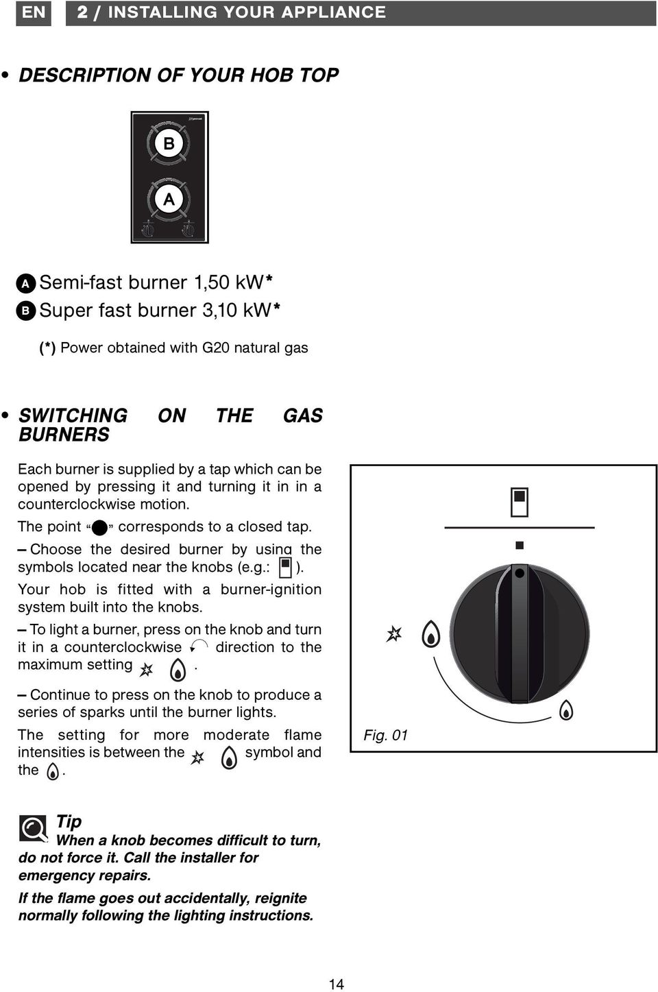Choose the desired burner by using the symbols located near the knobs (e.g.: ). Your hob is fitted with a burner-ignition system built into the knobs.