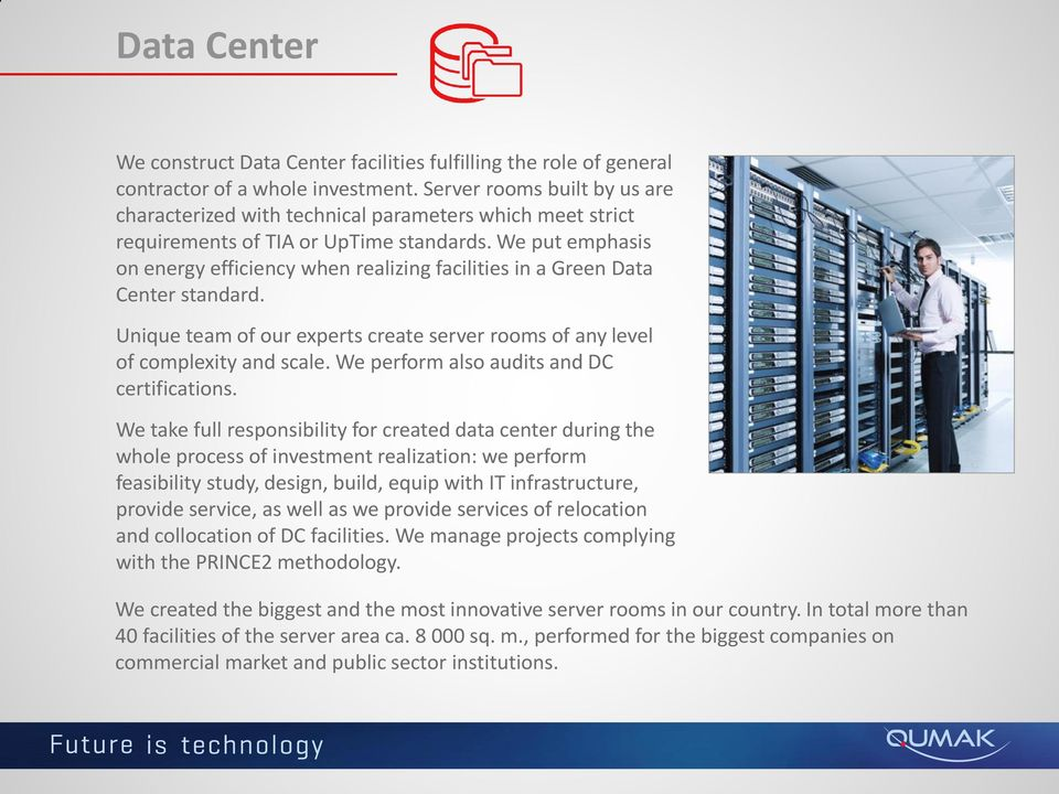We put emphasis on energy efficiency when realizing facilities in a Green Data Center standard. Unique team of our experts create server rooms of any level of complexity and scale.