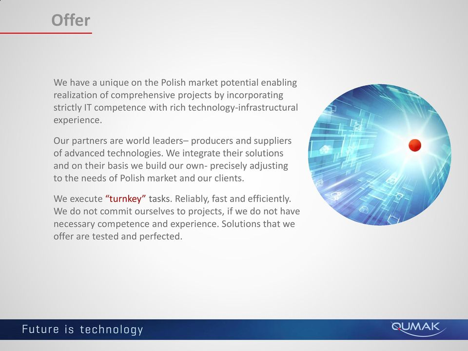 We integrate their solutions and on their basis we build our own- precisely adjusting to the needs of Polish market and our clients.