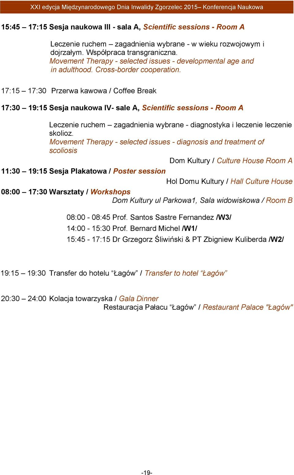 17:15 17:30 Przerwa kawowa / Coffee Break 17:30 19:15 Sesja naukowa IV- sale A, Scientific sessions - Room A Leczenie ruchem zagadnienia wybrane - diagnostyka i leczenie leczenie skolioz.