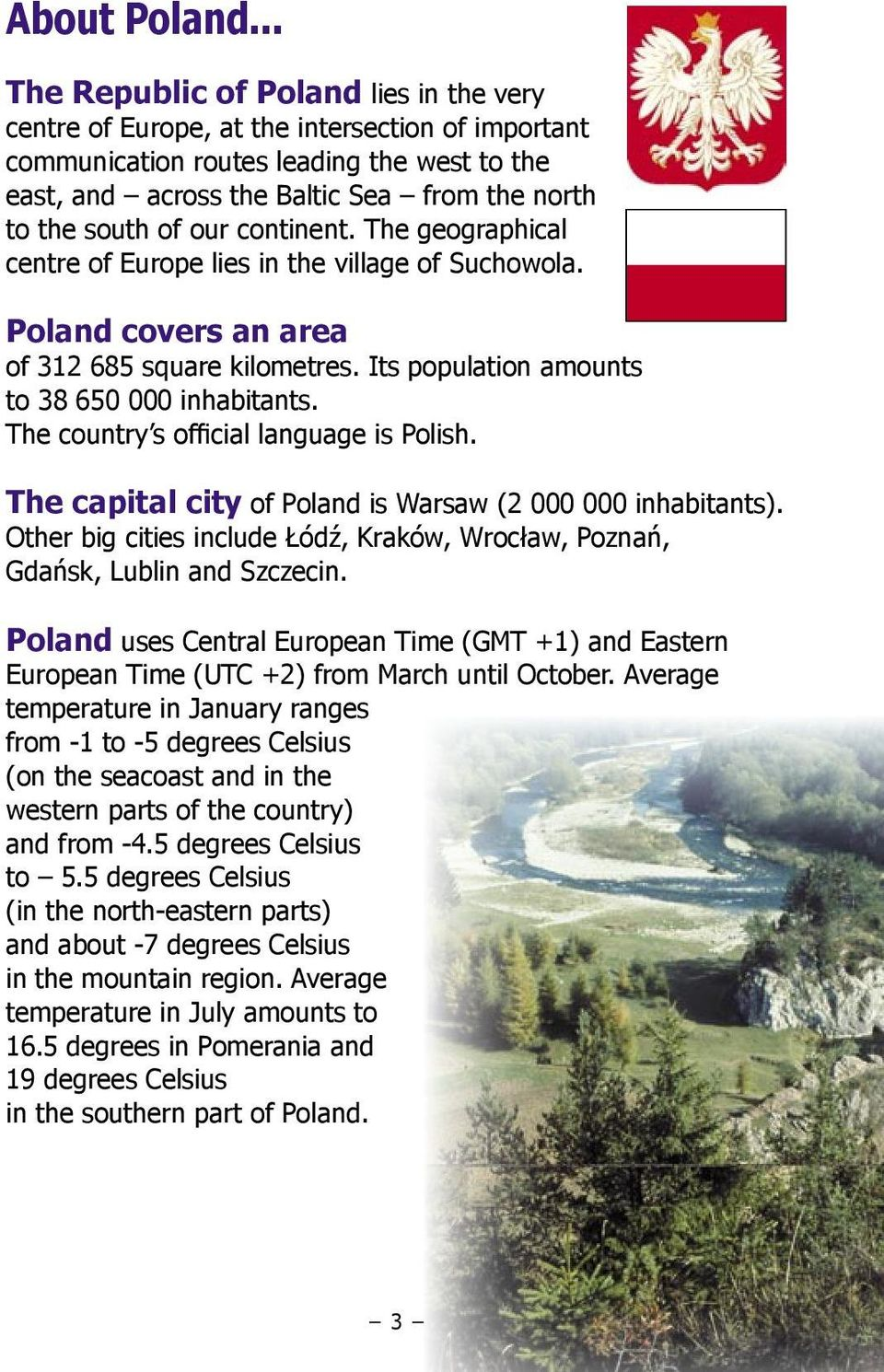 of our continent. The geographical centre of Europe lies in the village of Suchowola. Poland covers an area of 312 685 square kilometres. Its population amounts to 38 650 000 inhabitants.