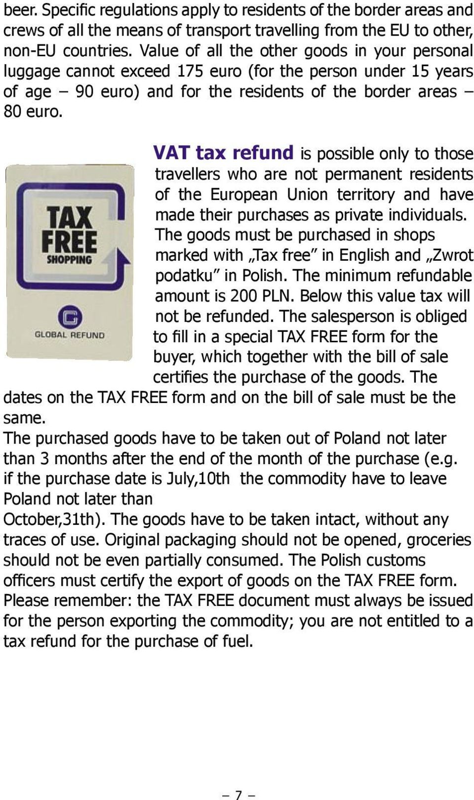 VAT tax refund is possible only to those travellers who are not permanent residents of the European Union territory and have made their purchases as private individuals.