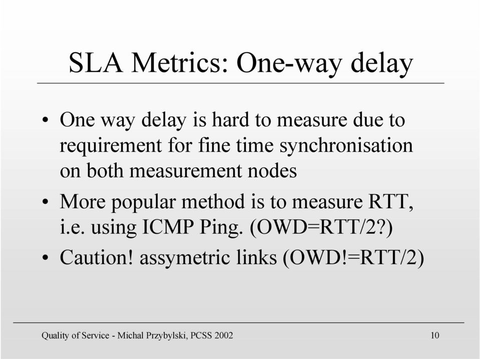 popular method is to measure RTT, i.e. using ICMP Ping. (OWD=RTT/2?