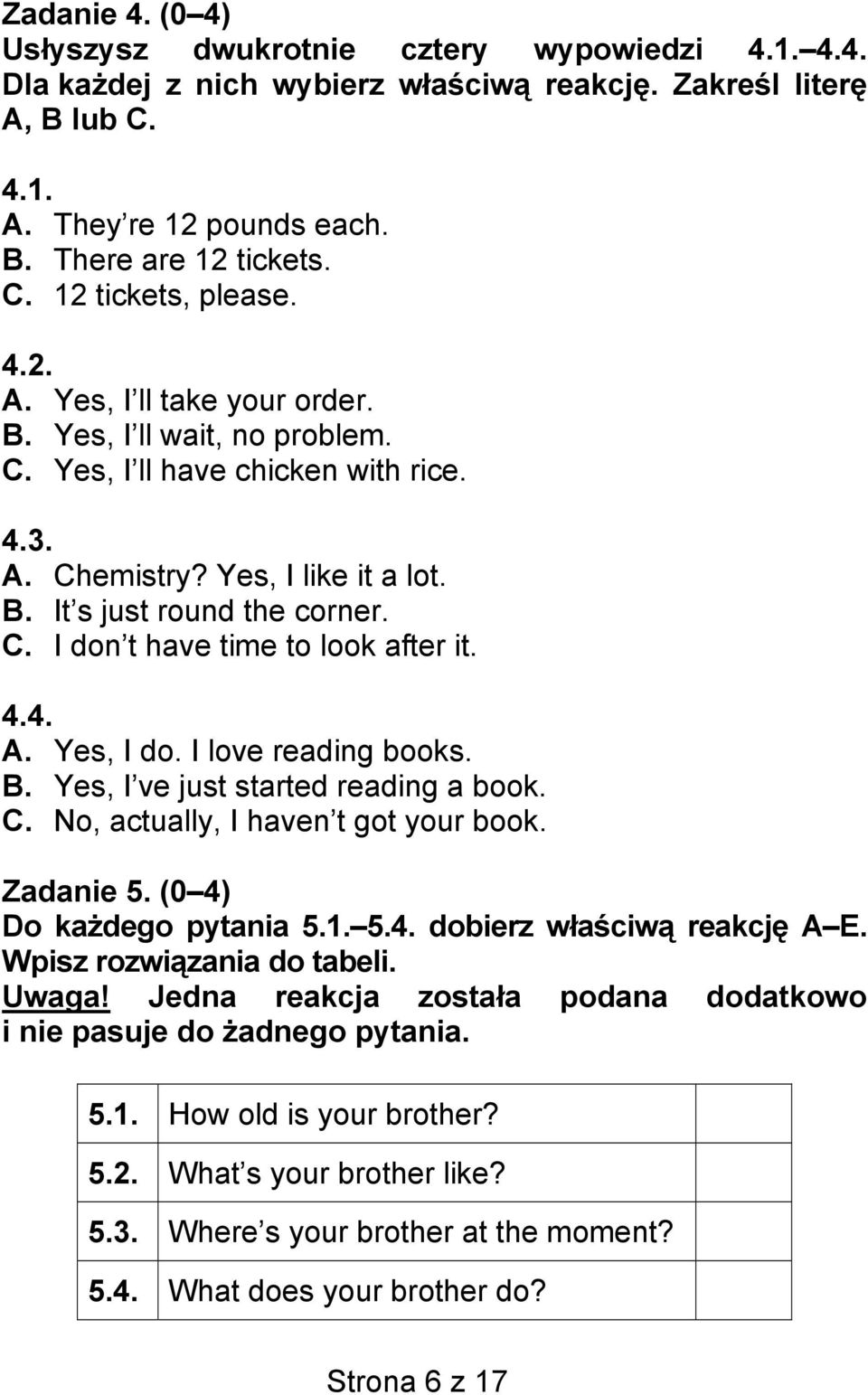 4.4. A. Yes, I do. I love reading books. B. Yes, I ve just started reading a book. C. No, actually, I haven t got your book. Zadanie 5. (0 4) Do każdego pytania 5.1. 5.4. dobierz właściwą reakcję A E.