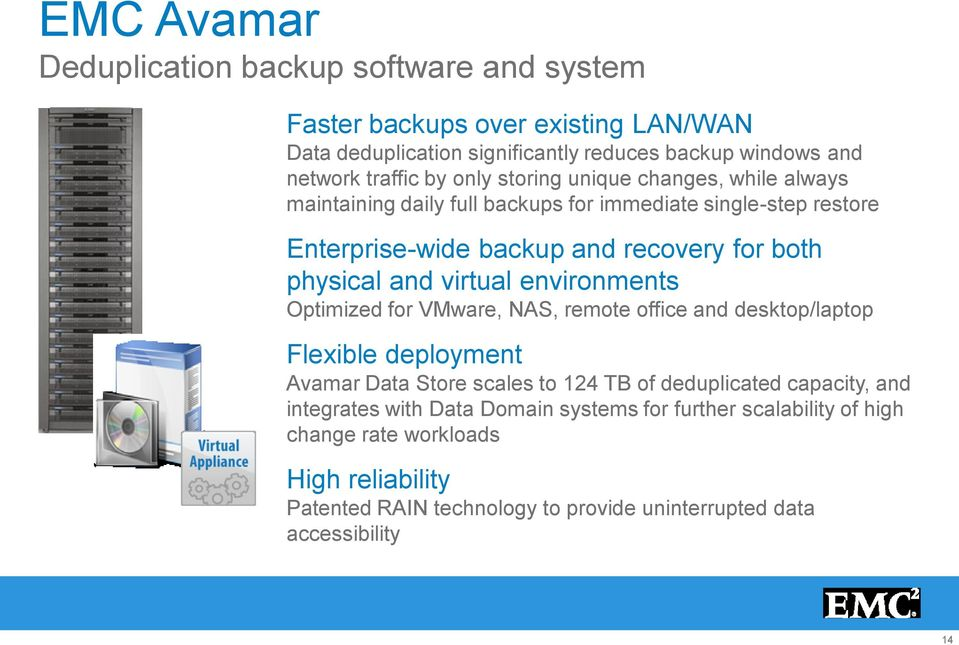virtual environments Optimized for VMware, NAS, remote office and desktop/laptop Flexible deployment Avamar Data Store scales to 124 TB of deduplicated capacity, and