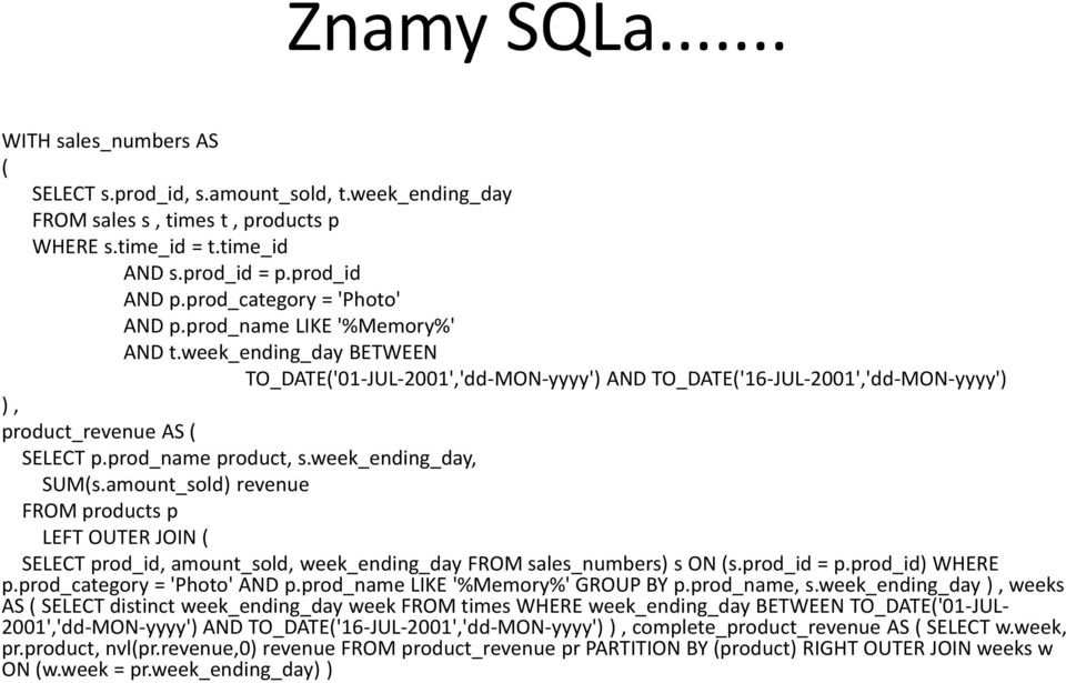 prod_name product, s.week_ending_day, SUM(s.amount_sold) revenue FROM products p LEFT OUTER JOIN ( SELECT prod_id, amount_sold, week_ending_day FROM sales_numbers) s ON (s.prod_id = p.
