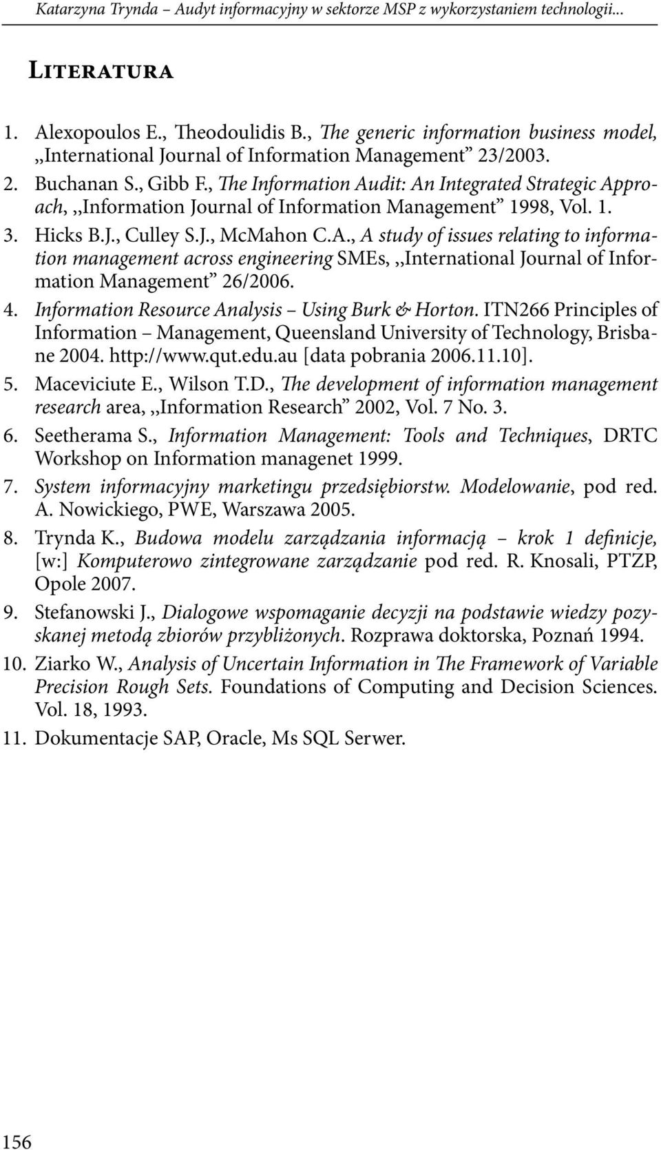 , The Information Audit: An Integrated Strategic Approach,,,Information Journal of Information Management 1998, Vol. 1. 3. Hicks B.J., Culley S.J., McMahon C.A., A study of issues relating to information management across engineering SMEs,,,International Journal of Information Management 26/2006.