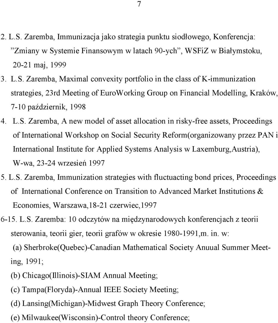 Systems Analysis w Laxemburg,Austria), W-wa, 23-24 wrzesień 1997 5. L.S. Zaremba, Immunization strategies with fluctuacting bond prices, Proceedings of International Conference on Transition to Advanced Market Institutions & Economies, Warszawa,18-21 czerwiec,1997 6-15.