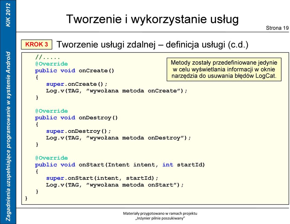 do usuwania błędów LogCat. super.oncreate(); Log.v(TAG, wywołana metoda oncreate ); @Override public void ondestroy() super.