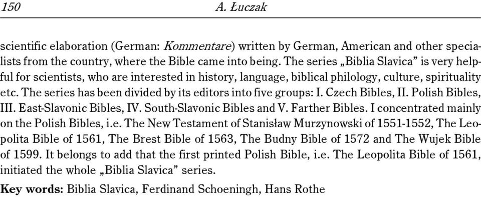 The series has been divided by its editors into five groups: I. Czech Bibles, II. Polish Bibles, III. East-Slavonic Bibles, IV. South-Slavonic Bibles and V. Farther Bibles.