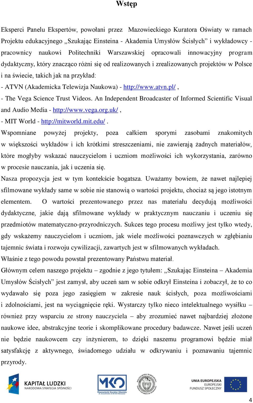 (Akademicka Telewizja Naukowa) - http://www.atvn.pl/, - The Vega Science Trust Videos. An Independent Broadcaster of Informed Scientific Visual and Audio Media - http://www.vega.org.