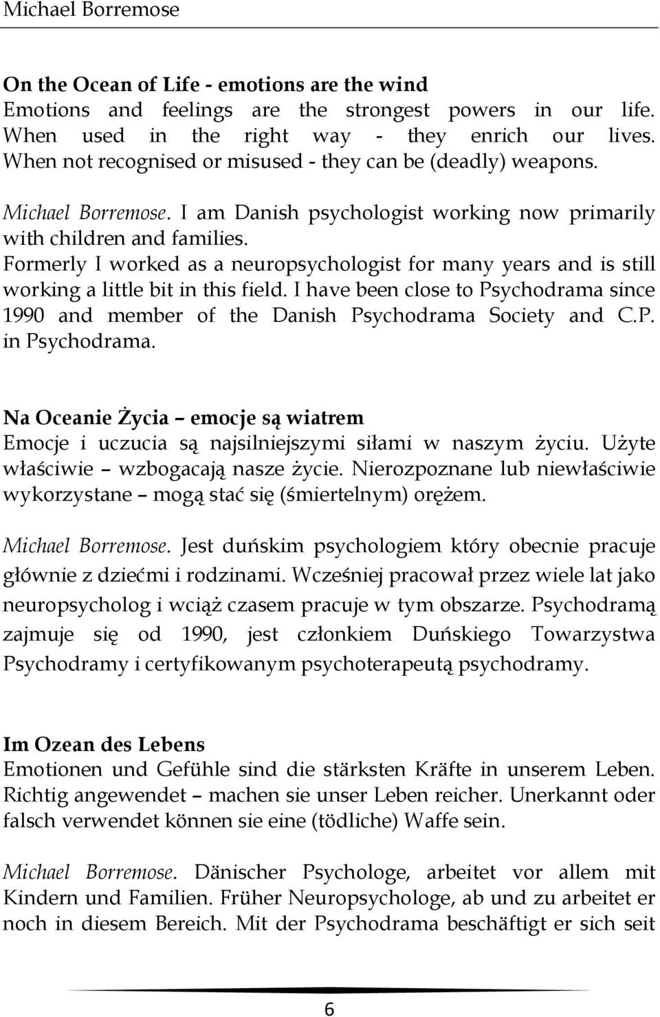 Formerly I worked as a neuropsychologist for many years and is still working a little bit in this field. I have been close to Psychodrama since 1990 and member of the Danish Psychodrama Society and C.