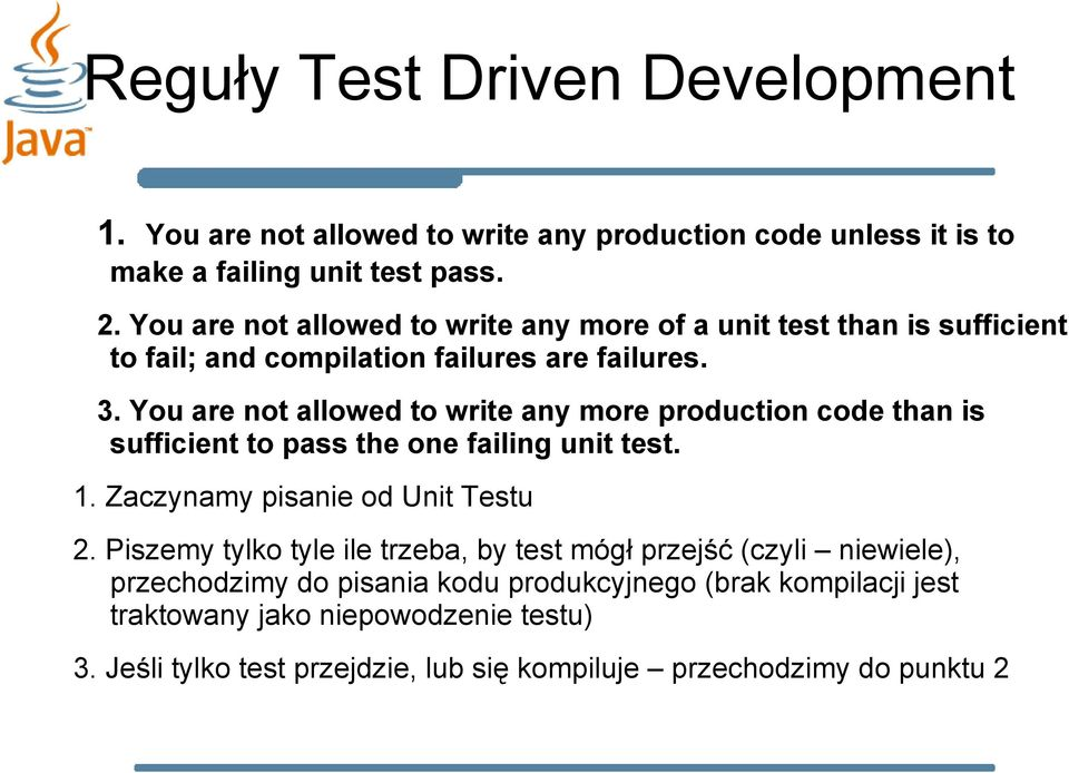 You are not allowed to write any more production code than is sufficient to pass the one failing unit test. 1. Zaczynamy pisanie od Unit Testu 2.