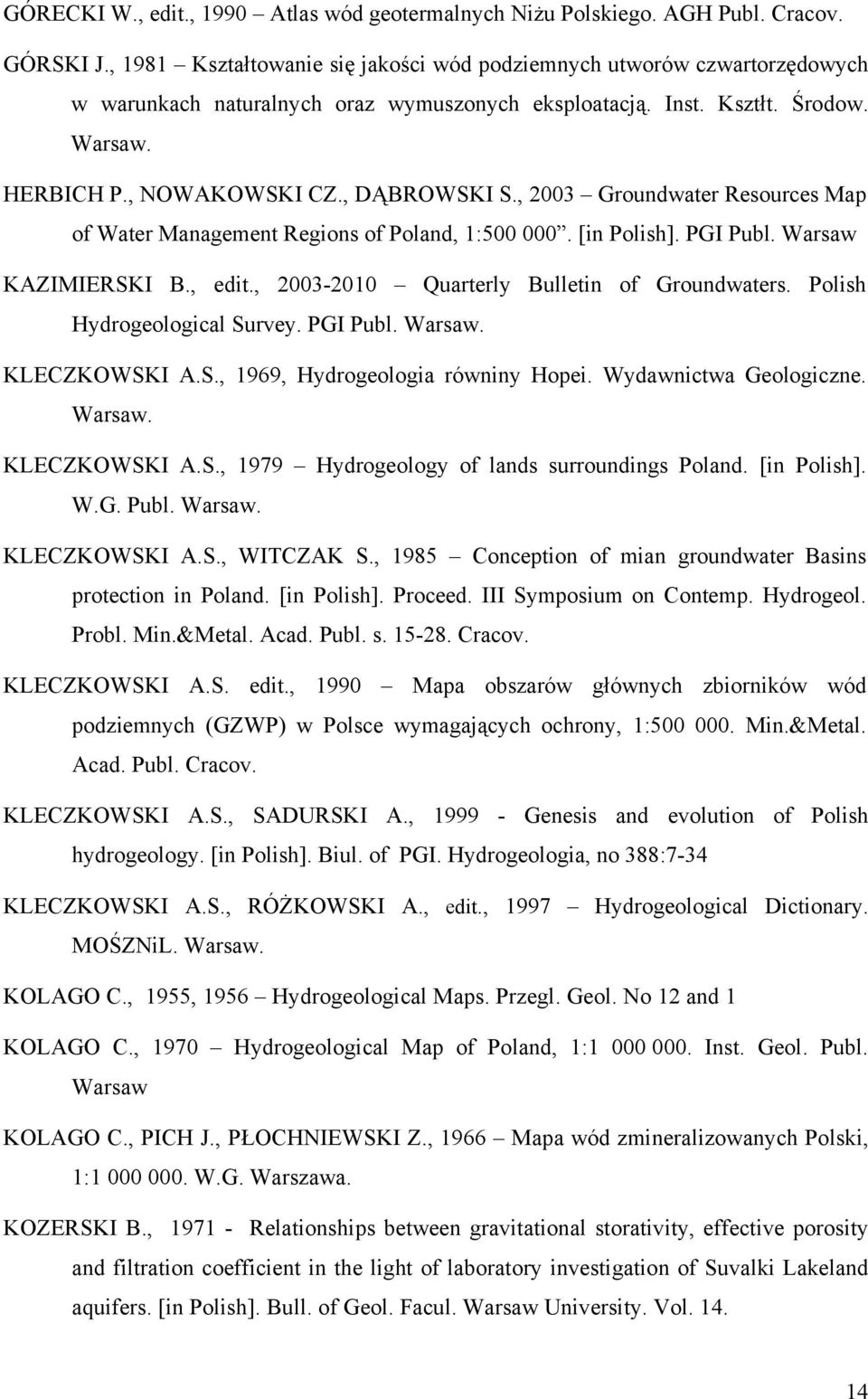 , 2003 Groundwater Resources Map of Water Management Regions of Poland, 1:500 000. [in Polish]. PGI Publ. Warsaw KAZIMIERSKI B., edit., 2003-2010 Quarterly Bulletin of Groundwaters.