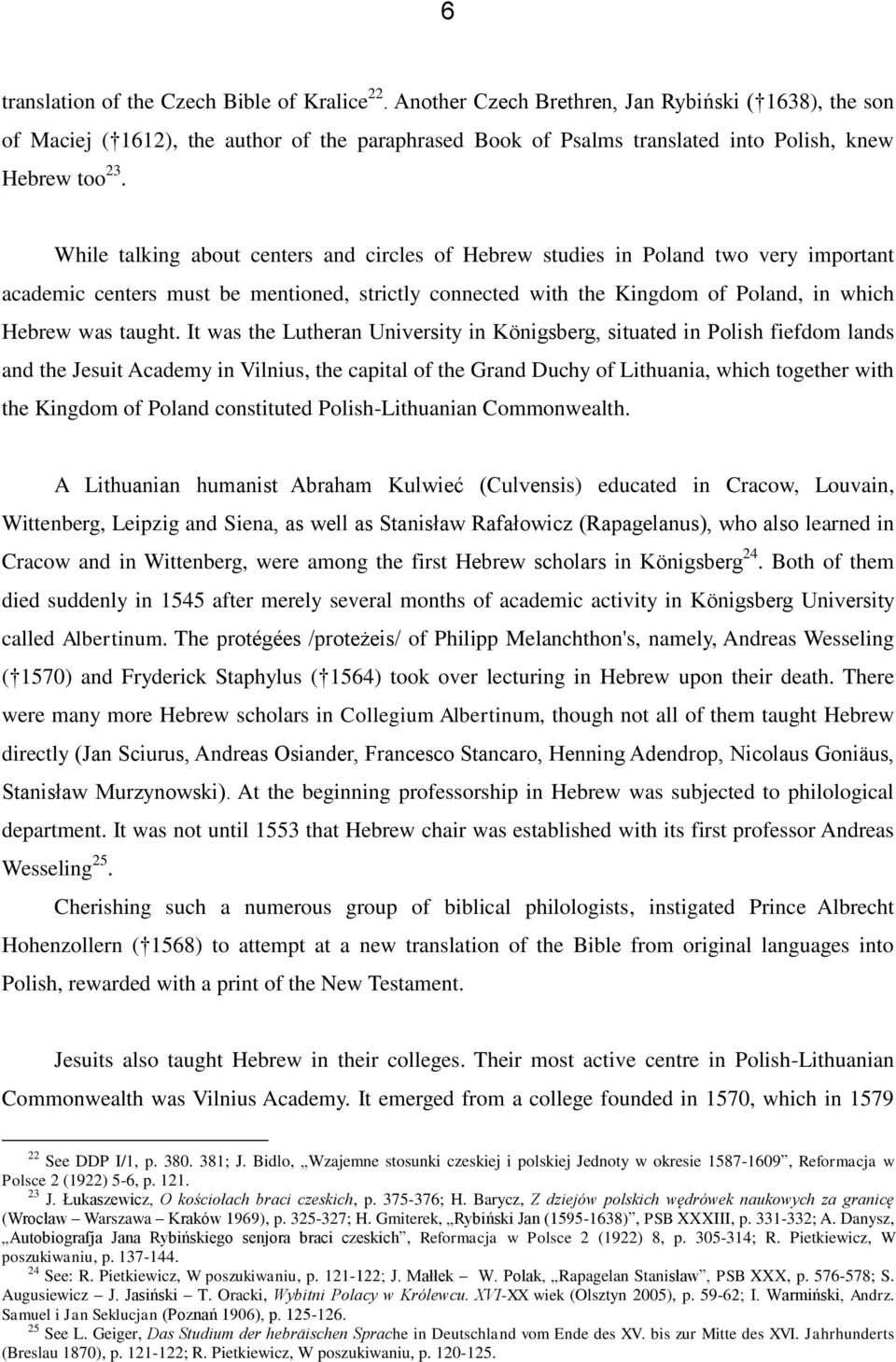 While talking about centers and circles of Hebrew studies in Poland two very important academic centers must be mentioned, strictly connected with the Kingdom of Poland, in which Hebrew was taught.
