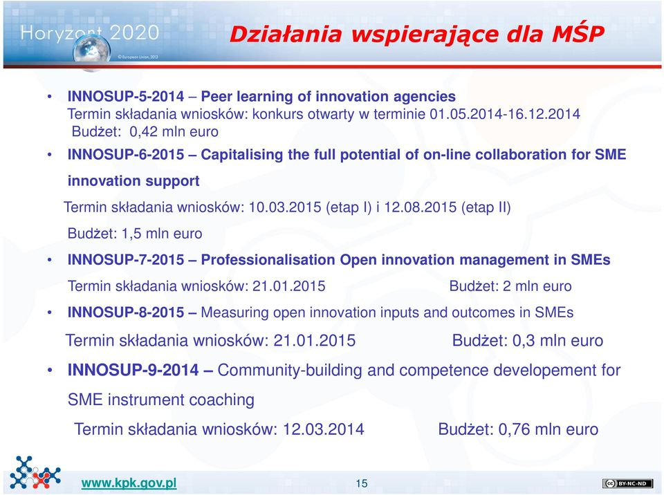 2015 (etap II) Budżet: 1,5 mln euro INNOSUP-7-2015 Professionalisation Open innovation management in SMEs Termin składania wniosków: 21.01.2015 Budżet: 2 mln euro INNOSUP-8-2015 Measuring open innovation inputs and outcomes in SMEs Termin składania wniosków: 21.