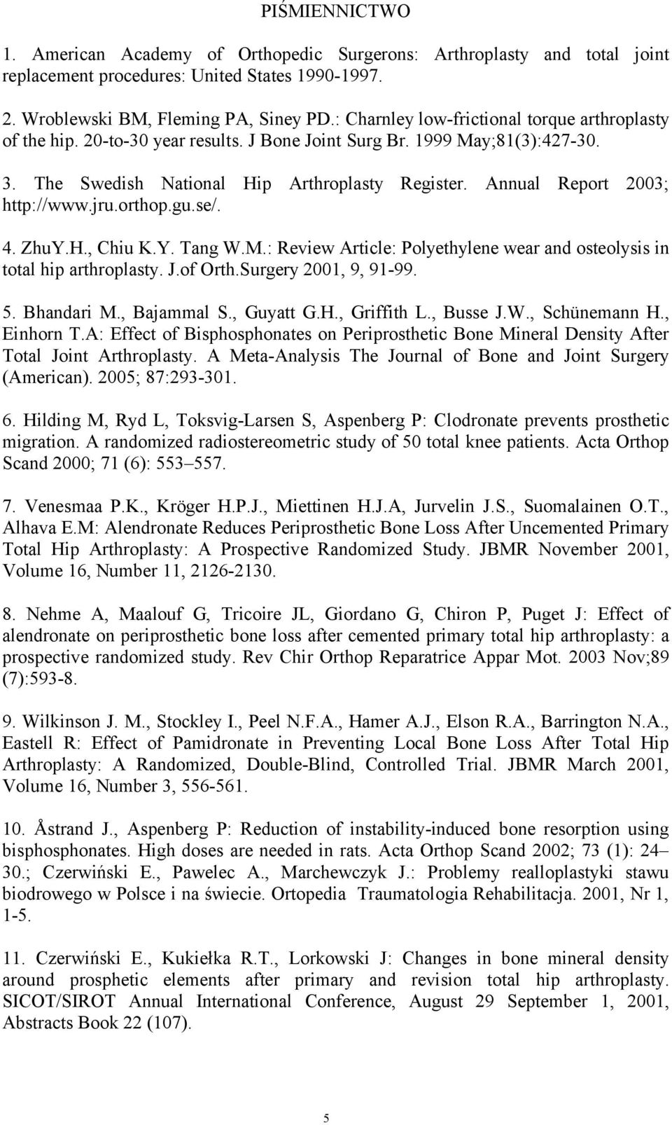 Annual Report 2003; http://www.jru.orthop.gu.se/. 4. ZhuY.H., Chiu K.Y. Tang W.M.: Review Article: Polyethylene wear and osteolysis in total hip arthroplasty. J.of Orth.Surgery 2001, 9, 91-99. 5.