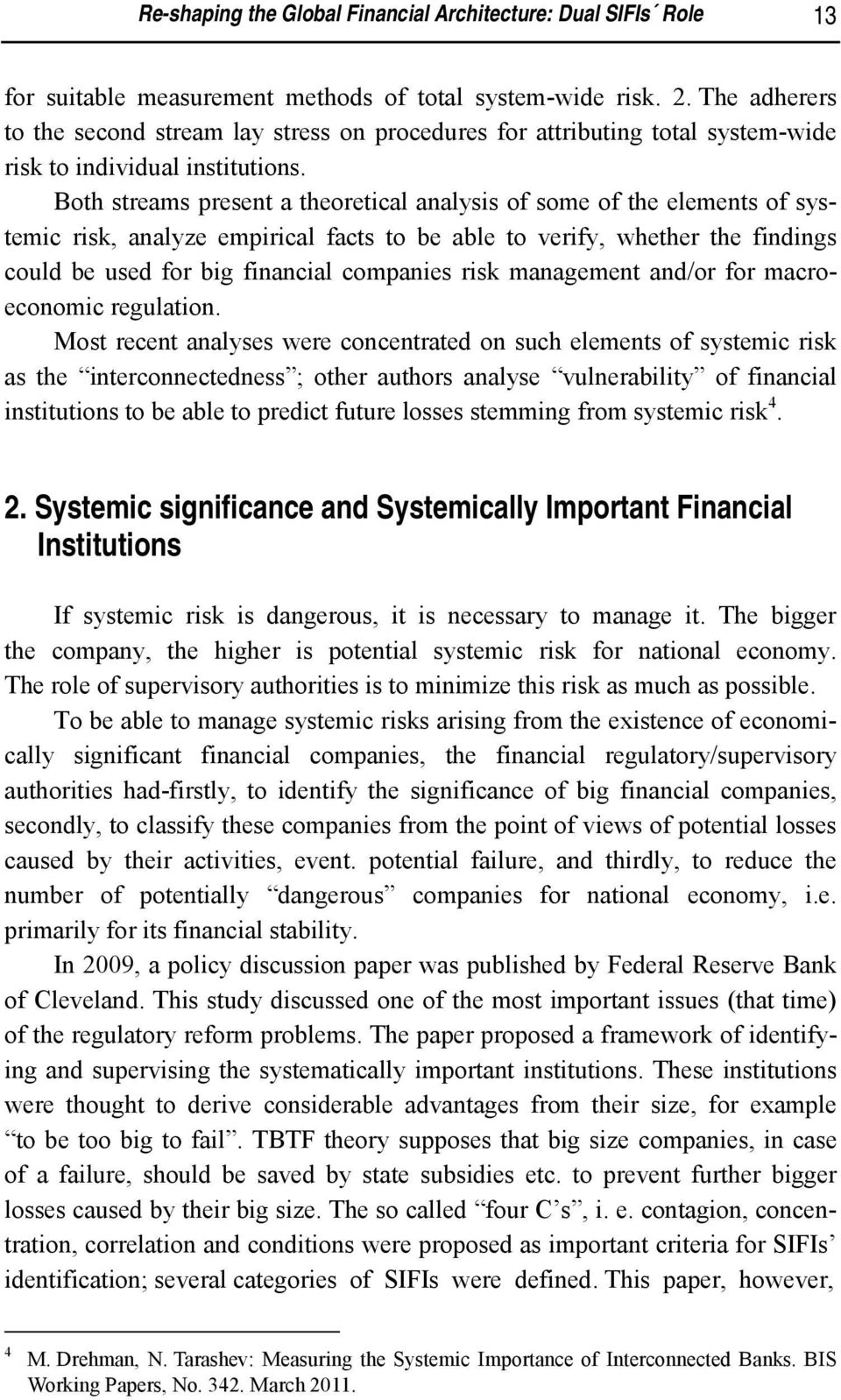 Both streams present a theoretical analysis of some of the elements of systemic risk, analyze empirical facts to be able to verify, whether the findings could be used for big financial companies risk