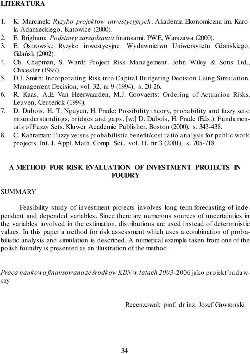 hn Wiley & Sons Ltd., Chicester (1997). 5. D.J. Smith: Incorporating Risk into Capital Budgeting Decision Using Simulation. Management Decision, vol. 32, nr 9 (1994), s. 20-26. 6. R. Kaas, A.E.