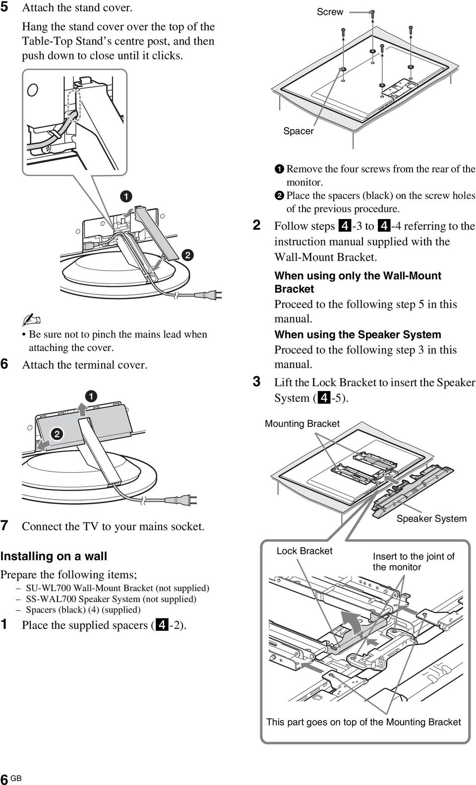 2 Follow steps 4-3 to 4-4 referring to the instruction manual supplied with the Wall-Mount Bracket. Be sure not to pinch the mains lead when attaching the cover. 6 Attach the terminal cover.