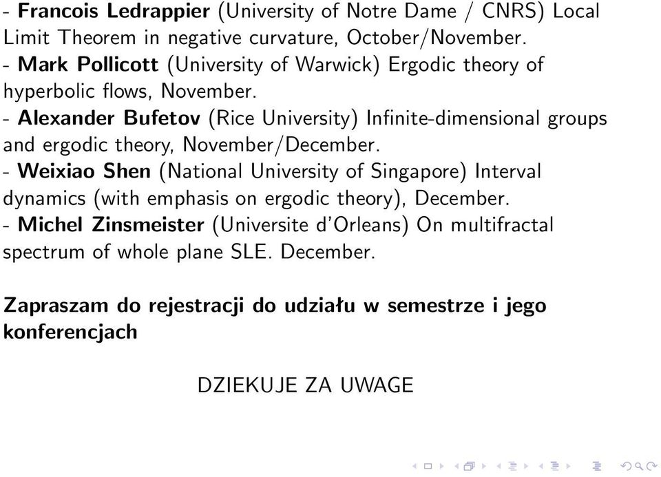 - Alexander Bufetov (Rice University) Infinite-dimensional groups and ergodic theory, November/December.