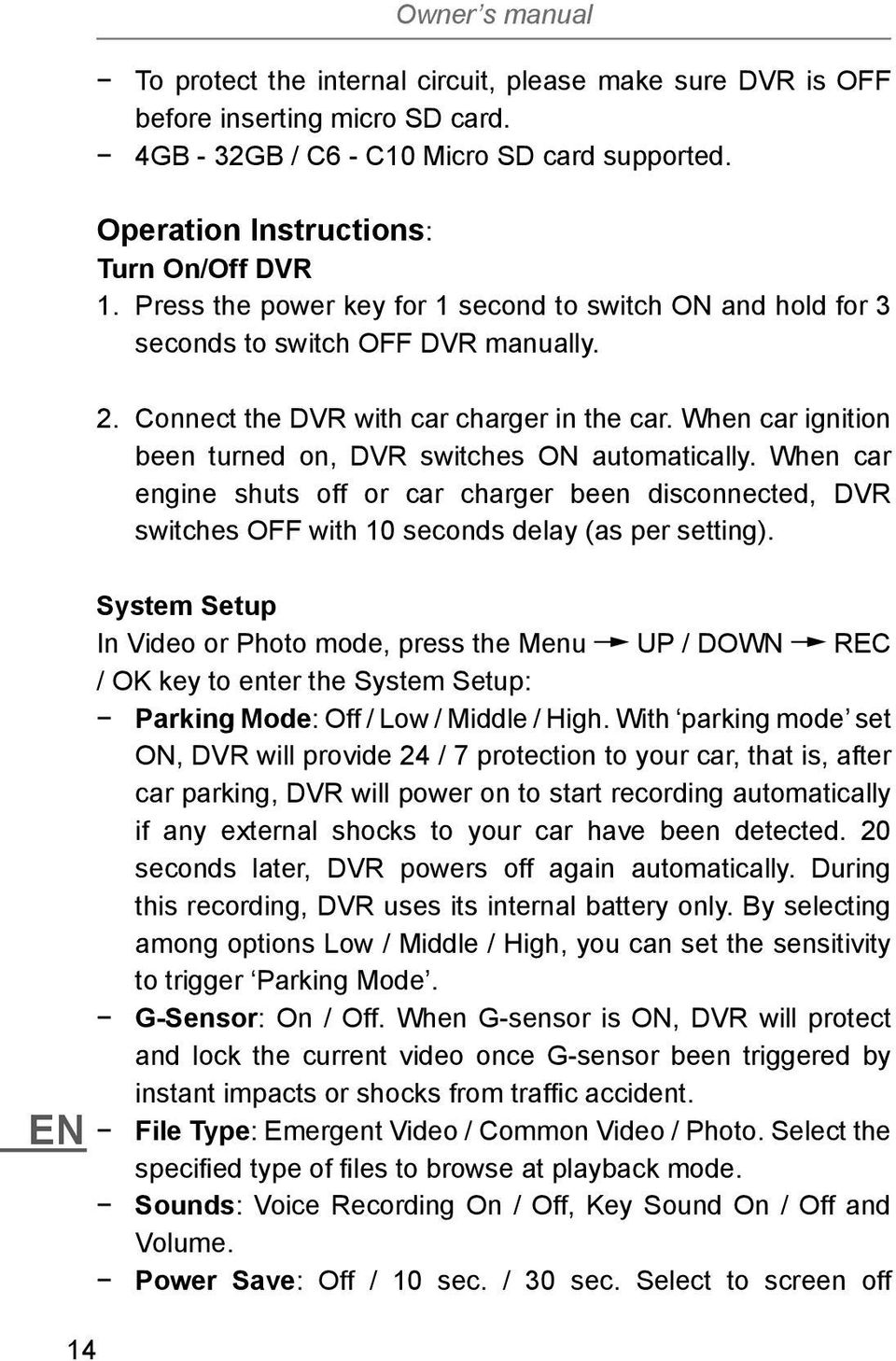 When car ignition been turned on, DVR switches ON automatically. When car engine shuts off or car charger been disconnected, DVR switches OFF with 10 seconds delay (as per setting).