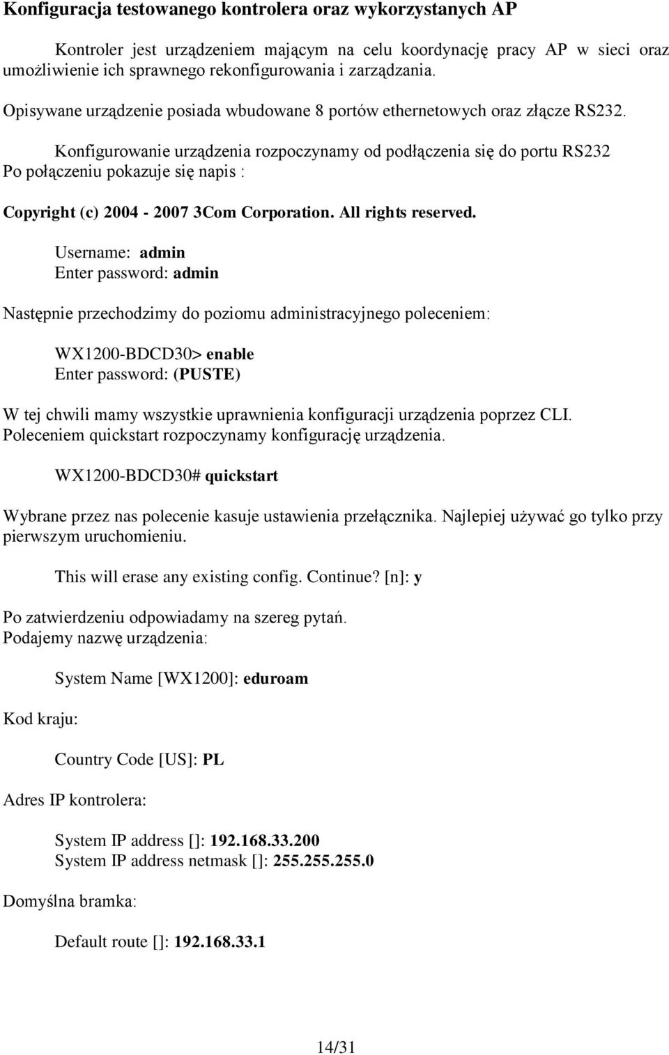 Konfigurowanie urządzenia rozpoczynamy od podłączenia się do portu RS232 Po połączeniu pokazuje się napis : Copyright (c) 2004-2007 3Com Corporation. All rights reserved.