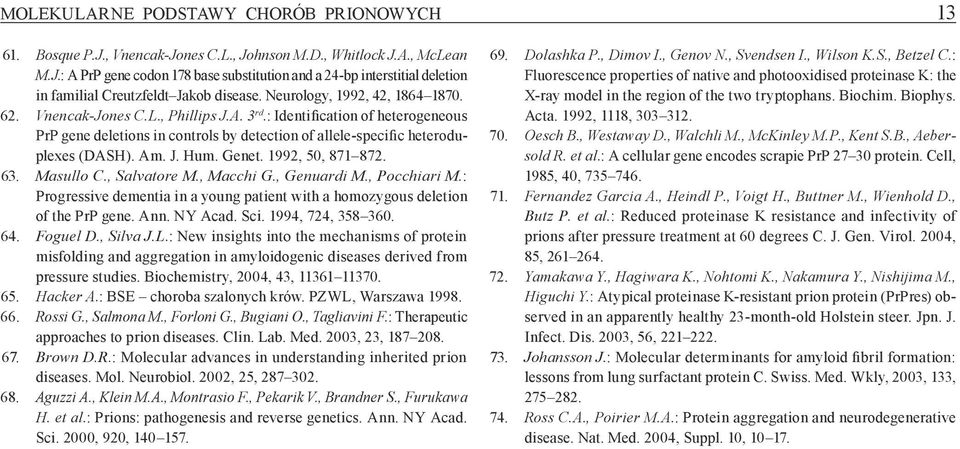 J. Hum. Genet. 1992, 50, 871 872. 63. Masullo C., Salvatore M., Macchi G., Genuardi M., Pocchiari M.: Progressive dementia in a young patient with a homozygous deletion of the PrP gene. Ann. NY Acad.