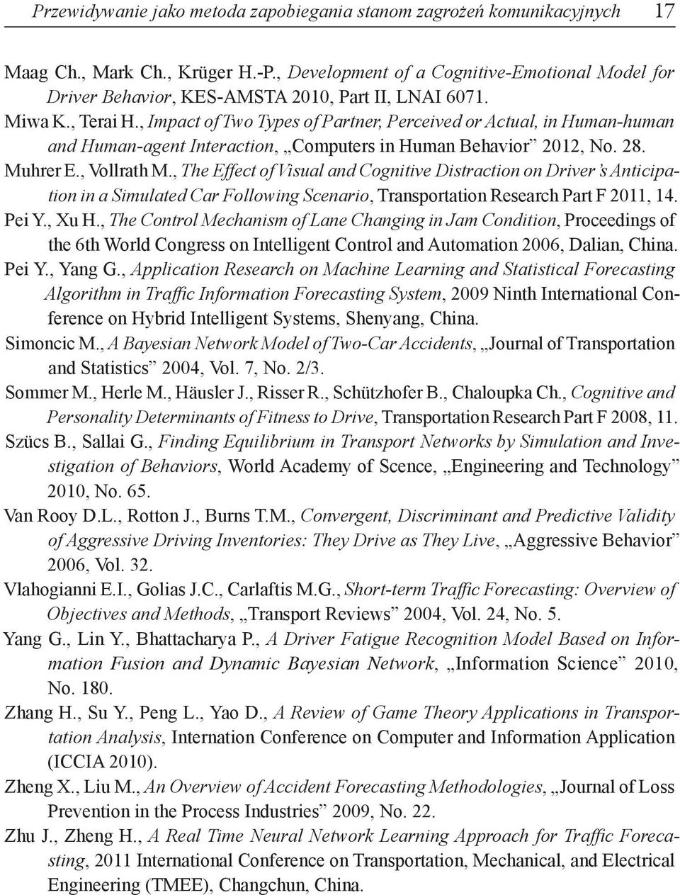 , Impact of Two Types of Partner, Perceived or Actual, in Human-human and Human-agent Interaction, Computers in Human Behavior 2012, No. 28. Muhrer E., Vollrath M.