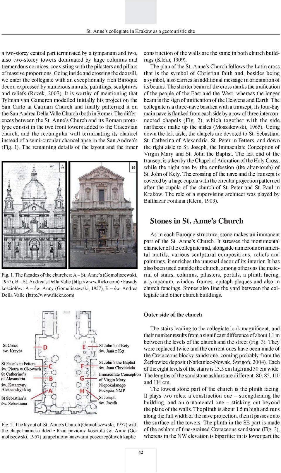 It is worthy of mentioning that Tylman van Gameren modelled initially his project on the San Carlo ai Catinari Church and finally patterned it on the San Andrea Della Valle Church (both in Rome).
