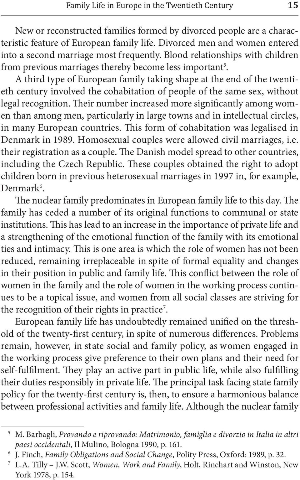 A third type of European family taking shape at the end of the twentieth century involved the cohabitation of people of the same sex, without legal recognition.