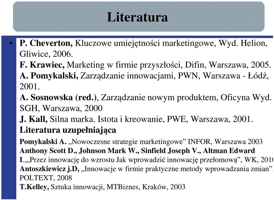Istota i kreowanie, PWE, Warszawa, 2001. Literatura uzupełniająca Pomykalski A. Nowoczesne strategie marketingowe INFOR, Warszawa 2003 Anthony Scott D., Johnson Mark W., Sinfield Joseph V.