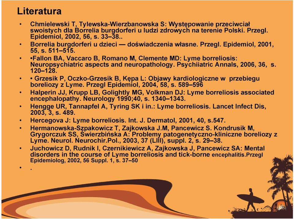 Fallon BA, Vaccaro B, Romano M, Clemente MD: Lyme borreliosis: Neuropsychiatric aspects and neuropathology. Psychiiatric Annals, 2006, 36, s. 120 128.