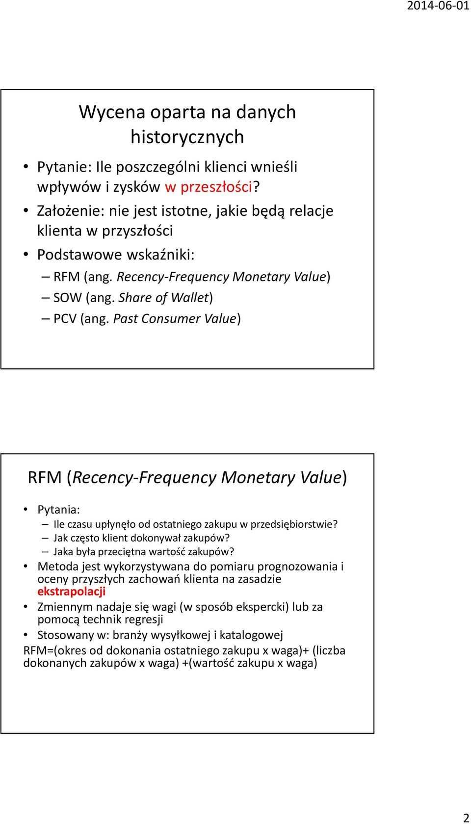 Past Consumer Value) RFM (Recency-Frequency Monetary Value) Pytania: Ile czasu upłynęło od ostatniego zakupu w przedsiębiorstwie? Jak często klient dokonywał zakupów?