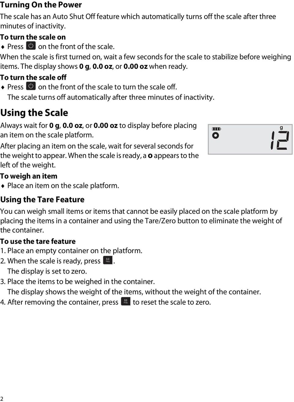 To turn the scale off Press on the front of the scale to turn the scale off. The scale turns off automatically after three minutes of inactivity.