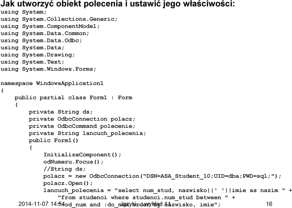 Forms; namespace WindowsApplication1 { public partial class Form1 : Form { private String ds; private OdbcConnection polacz; private OdbcCommand polecenie; private String lancuch_polecenia; public