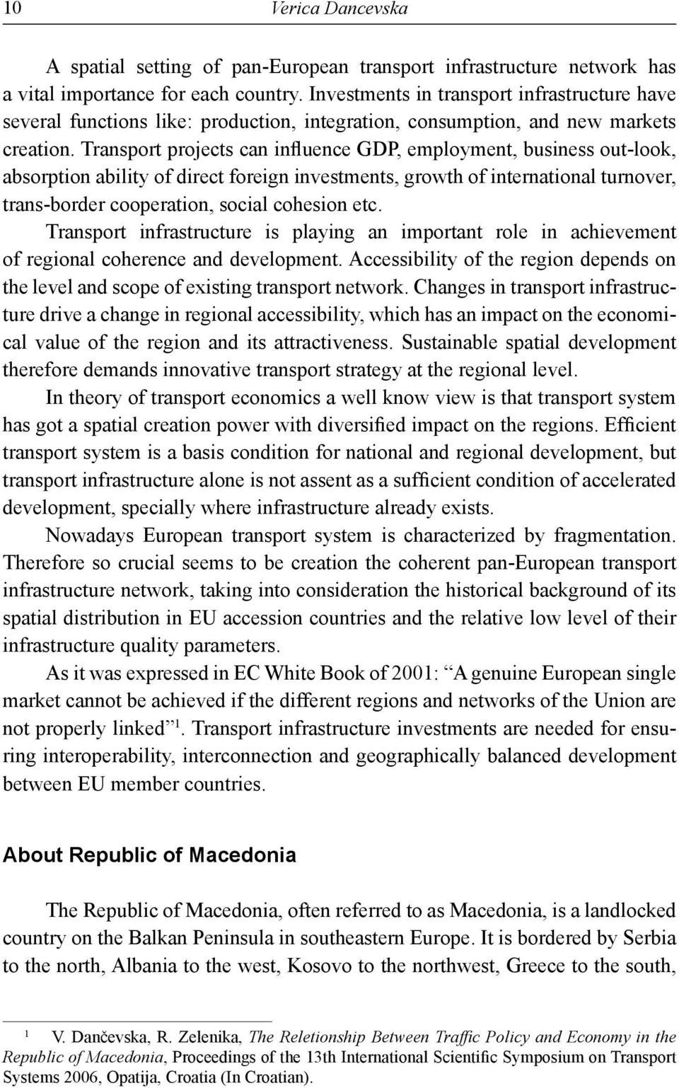 Transport projects can influence GDP, employment, business out-look, absorption ability of direct foreign investments, growth of international turnover, trans-border cooperation, social cohesion etc.