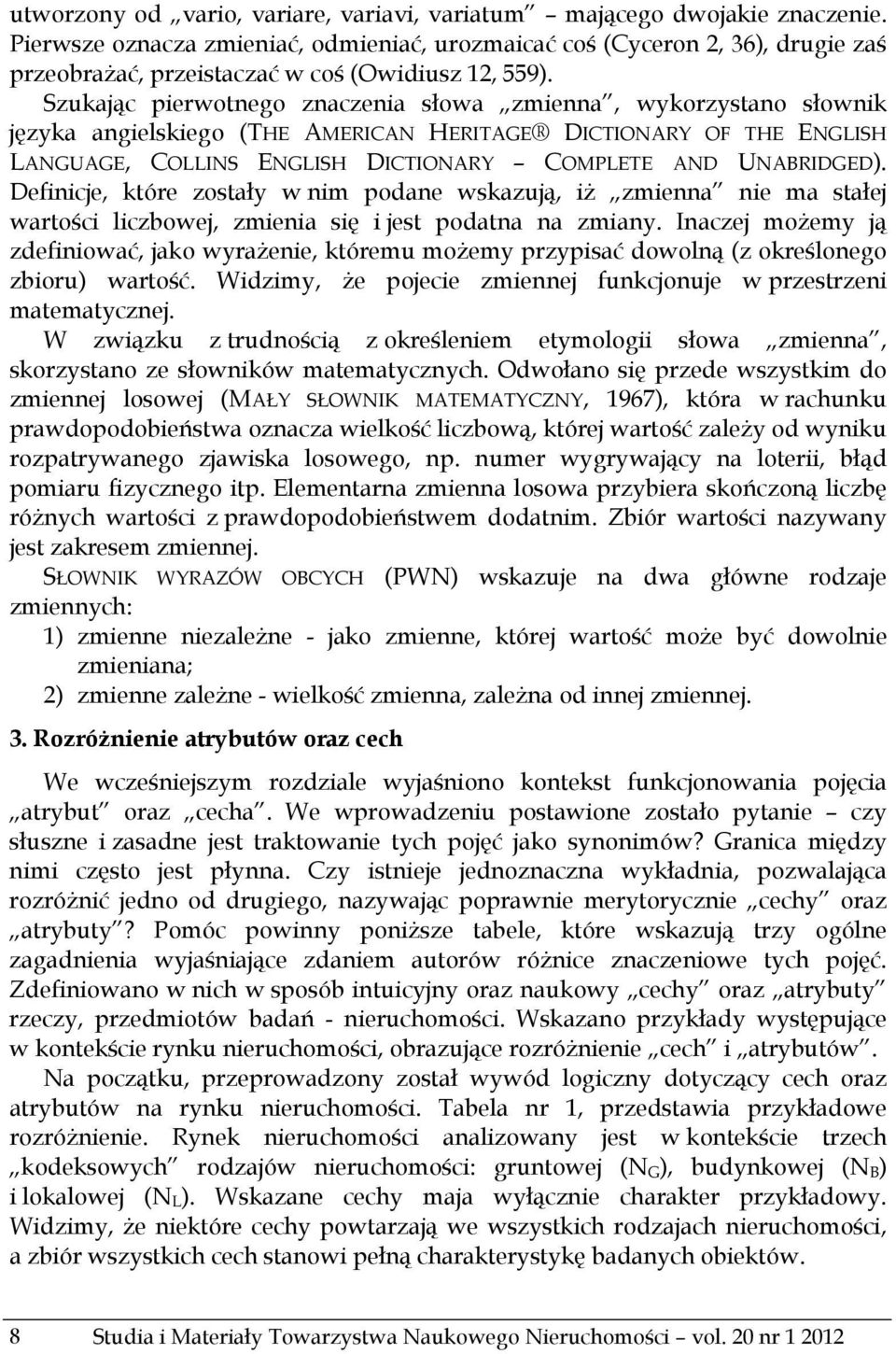 Szukając pierwotnego znaczenia słowa zmienna, wykorzystano słownik języka angielskiego (THE AMERICAN HERITAGE DICTIONARY OF THE ENGLISH LANGUAGE, COLLINS ENGLISH DICTIONARY COMPLETE AND UNABRIDGED).