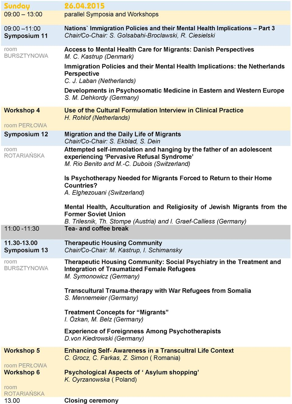 Chair/Co-Chair: S. Golsabahi-Broclawski, R. Ciesielski Access to Mental Health Care for Migrants: Danish Perspectives M. C. Kastrup (Denmark) Immigration Policies and their Mental Health Implications: the Netherlands Perspective C.